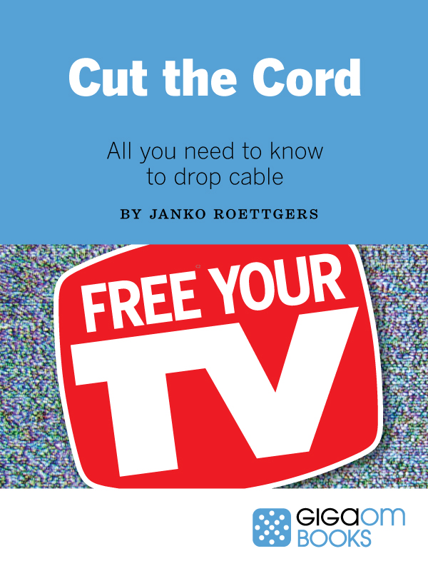 Cut the Cord: All you need to know to drop cable (GigaOM Books cover)